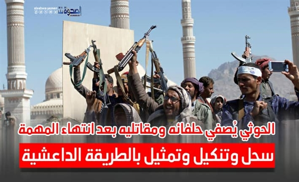 الحوثي يُصفي حلفائه ومقاتليه بعد انتهاء المهمة.. سحل وتنكيل وتمثيل بالطريقة الداعشية