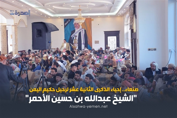 """صنعاء.. إحياء الذكرى الثانية عشر لرحيل حكيم اليمن """"الشيخ عبدالله بن حسين الأحمر"""""""